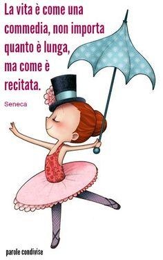 La vita è come una commedia, non importa quanto è lunga, ma come è recitata.  Seneca
