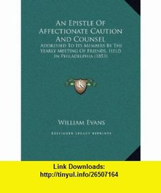 An Epistle Of Affectionate Caution And Counsel Addressed To Its Members By The Yearly Meeting Of Friends, Held In Philadelphia (1853) (9781169591745) William Evans , ISBN-10: 1169591744  , ISBN-13: 978-1169591745 ,  , tutorials , pdf , ebook , torrent , downloads , rapidshare , filesonic , hotfile , megaupload , fileserve
