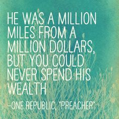 """When I was a kid my grandfather was a preacher He'd talk about life Yeah he was something like a teacher He said, """"God only helps those who learn to help themselves."""" He was a million miles from a million dollars but you could never spend his wealth - """"Preacher"""", OneRepublic"""