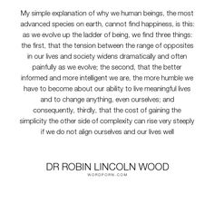 """Dr Robin Lincoln Wood - """"My simple explanation of why we human beings, the most advanced species on earth,..."""". inspirational, heaven, humanity, hell, self-help, evolution, self-knowledge, adaptation, women-empowerment, complex, paradise, unhappiness, human-condition, difficult, good-life, homo-sapiens, species, human-development, thriving, well-being, finding-happiness, self-creation, opposites-attract, biosphere, economist, anthropacy, autognosis, autonomies, autopolesis, british-author…"""
