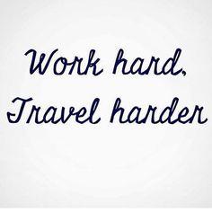 Work hard, travel harder.