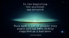 In the beginning the Universe was created.This has made a lot of people very angry and been widely regarded as a bad move. - Douglas Adams