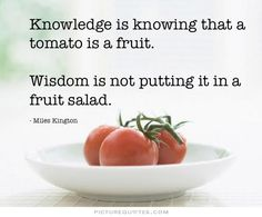 Knowledge is knowing that a tomato is a fruit, wisdom is not putting it in a fruit salad. Picture Quotes.