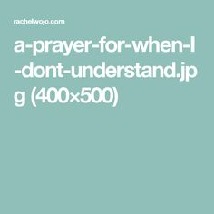 a-prayer-for-when-I-dont-understand.jpg (400×500)