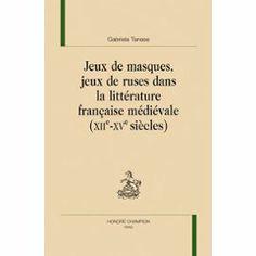 Jeux de masques, jeux de ruses dans la littérature française médiévale (XIIe-XVe siècles) / Gabriela Tanase - Paris : Honoré Champion, 2010
