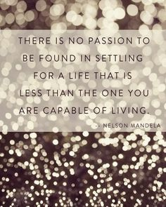 """There is no passion to be found in settling for a life that is less than the one you are capable of living."" Nelson Mandela"