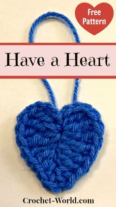 Have a Heart FREE Pattern from editor Carol Alexander. Crochet-world.com. PATTERN DIRECTIONS: To make a 2-inch heart: with 3 yards of worsted weight yarn and a size G hook, ch 6, sc in 2nd ch from hook, hdc in next ch, dc in next ch, tr in next ch, (4 tr, ch 3, sl st, ch 3, 4 tr) in last ch, now working on opposite side of ch, tr in next ch, dc in next ch, hdc in next ch, sc in next ch, sl st in bottom tip of Heart. Fasten off, weave in end. Attach hanging loop to top center back of Heart.
