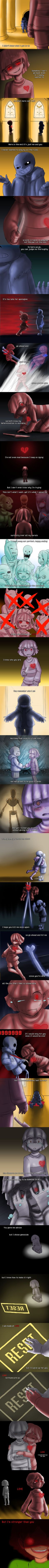Lyrics By: ateotu. I heard this song and I really wanted to draw it! It's a response to this comic http://gymleadercheren.tumblr.com/post/132177785961/more-sans-has. If you haven't seen it, go.  I've been listening to this version for days and it is so nice~ You can listen to it while you read f you want. https://soundcloud.com/splendiferachie/stronger-than-you-undertale-parody-response Click the Read More to see the rest Spoolers up the wazoo! Past this point is no return. Don't do it man!