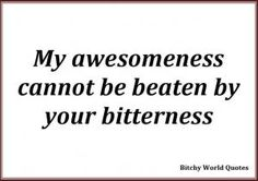 """I'd think I'd put it like this""""My awesomeness cannot be beaten by others bitterness."""""""