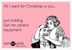 All I want for Christmas is you.... Just kidding. Get me camera equipment. | Christmas Season Ecard | someecards.com