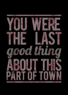 Grand Theft Autumn - Fall out boy. You were the last good thing about this part of town.