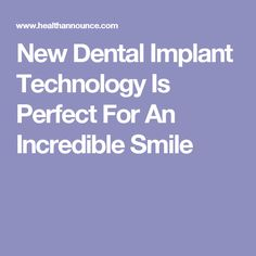 New Dental Implant Technology Is Perfect For An Incredible Smile