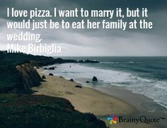 I love pizza. I want to marry it, but it would just be to eat her family at the wedding. Mike Birbiglia