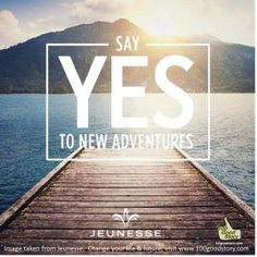 Yes to New Adventures. Do not be afraid to take an unfamiliar path, sometimes it will take you to the best places. Dare to come out of your comfort zone, try some new adventures.  This page can change your life and future --  http://100goodstory.com/creating-success/