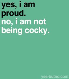 Referring to when you're really proud of something you've done and people think you're being cocky/bragging about it… :( You can be proud! But to a degree, of course haha Uploaded the wrong image...