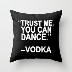 I must not be drinking the right vodka!! Trust me, you can dance. Throw Pillow by Sara Eshak - $20.00
