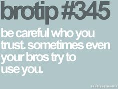 Be careful who you trust. Sometimes even your bros try to use you.