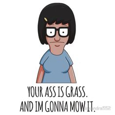 Tina- Your ass is grass. And I'm gonna mow it. Bobs Burgers Wallpaper, Tv Shows, Illustration Art, Family Guy, Stickers, Books, Movies, Fictional Characters, Grass