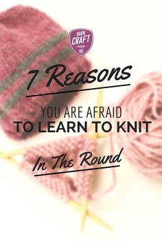 7 Reasons You Are Afraid To Learn To Knit In The Round. Conquer your knitting fears and learn to make hats, sweaters, socks, and more!  Great Article From The Yarn Craft Academy