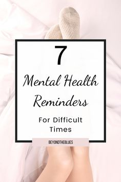 7 Mental Health Reminders For Difficult Times