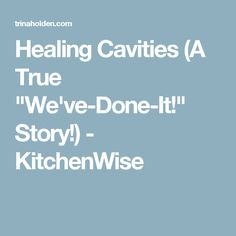 """Healing Cavities (A True """"We've-Done-It!"""" Story!) - KitchenWise"""