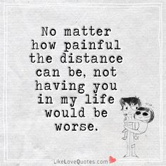 No matter how painful the distance can be, not having you in my life would be worse.