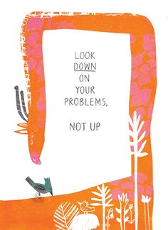 """""""Look down on your problems, not up"""" — Oliver Irving. Illustration by Natasha Durley."""