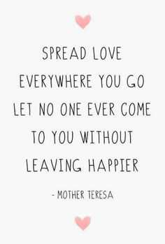 Inspiring Happy Quotes for Women - Spread love wherever you go. Let no one ever come to you without leaving happier -Mother Teresa Cute Quotes, Great Quotes, Quotes To Live By, Make Others Happy Quotes, Spread Love Quotes, Quotes On Happiness, Love People Quotes, Happy Day Quotes, Daily Inspiration Quotes