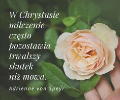 In Christ silence often has a more long-lasting effect than speech.  — Adrienne von Speyr