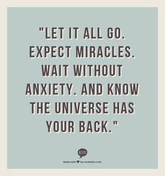 """""""Let it all go. Expect miracles. Wait without anxiety. And know the Universe has your back."""""""