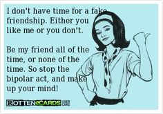 I don't have time for a fake friendship. Either youlike me or you don't. Be my friend all of the time, or none of the time. So stop the bipolar act, and make up your mind!