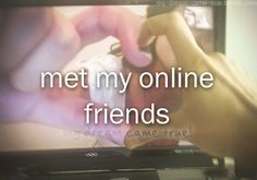 I have several friends that I've met online, but have never seen them in person.