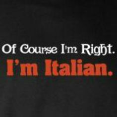 I'm #Italian!  I'm always right!