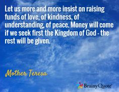 Let us more and more insist on raising funds of love, of kindness, of understanding, of peace. Money will come if we seek first the Kingdom of God - the rest will be given. / Mother Teresa
