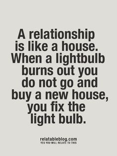 A relationship is like a house. When a light bulb burns out, you do not go and buy a new house. You fix the light bulb.