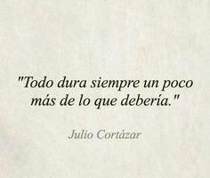 """""""Todo dura siempre un poco más de lo que debería"""" Julio Cortázar"""