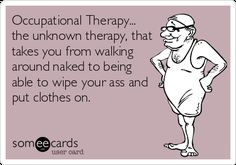 Free and Funny Workplace Ecard: Occupational Therapy. the unknown therapy, that takes you from walking around naked to being able to wipe your ass and put clothes on. Create and send your own custom Workplace ecard. Hand Therapy, Therapy Tools, Ot Therapy, Occupational Therapy Humor, Physical Therapy Humor, Ot Memes, Ot Month, Therapy Quotes, Pediatric Ot