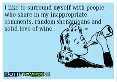 I like to surround myself with people who share in my inappropriate comments, random shenanigans and solid love of wine.