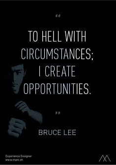 """""""To hell with circumstances; I create opportunities."""" - Bruce Lee"""