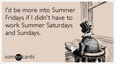 I'd be more into Summer Fridays if I didn't have to work Summer Saturdays and Sundays.