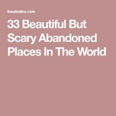 33 Beautiful But Scary Abandoned Places In The World