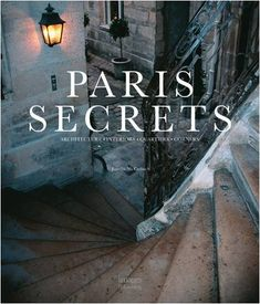 Paris Secrets: Architecture, Interiors, Quartiers, Corners