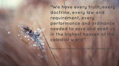 """have every truth, every doctrine, every law and requirement, every performance and ordinance needed to save and exalt us in the highest heaven of the celestial world"""" ~Joseph F. Inspiring Messages, Inspirational Message, Inspiring Quotes, Daily Words Of Wisdom, Mormon Messages, Church Quotes, Lds Quotes, Latter Day Saints, Spiritual Quotes"""