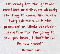 Another gem from Herman Cain  Really Herman I don't think being asked to name a leader of a foreign country should be considered a gotcha question especially since you were running for president