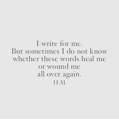 I write for me. But sometimes I don't know whether these words heal me or wound me all over again.
