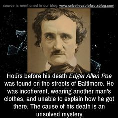 Hours before his death Edgar Allen Poe was found on the streets of Baltimore. He was incoherent, wearing another man's clothes, and unable to explain how he got there. The cause of his death is an...
