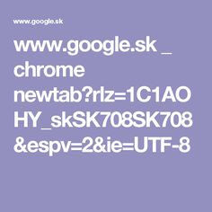 www.google.sk _ chrome newtab?rlz=1C1AOHY_skSK708SK708&espv=2&ie=UTF-8