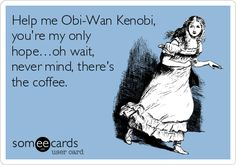Help me Obi-Wan Kenobi, you're my only hope…oh wait, never mind, there's the coffee.