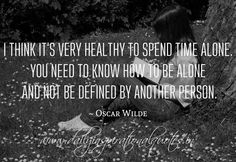 I think it's very healthy to spend time alone. You need to know how to be alone and not be defined by another person. ~ Oscar Wilde Related Quotes Don't confuse your path with your destinatio... Positive thoughts generate positive feelings and a... Relationships these days are harder now because&#8... Relationships are like glass. sometimes … … Continue reading →