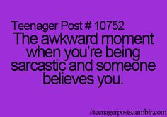 Or when your the person who believes..... My friend was being sarcastic and I thought she was being serious..... So yeah.